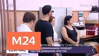 Суд продлил Кириллу Серебренникову домашний арест - Москва 24