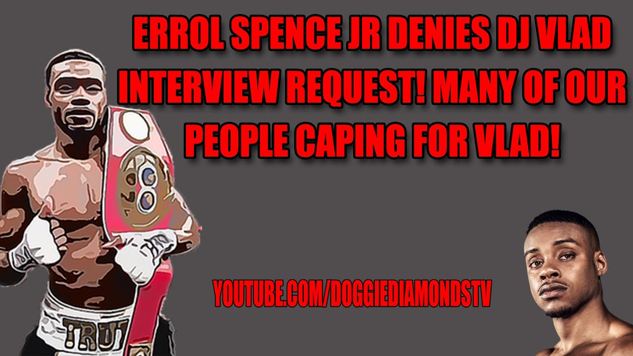 Errol Spence Jr Denies DJ Vlad Interview Request! Many Of Our People Caping For Vlad!