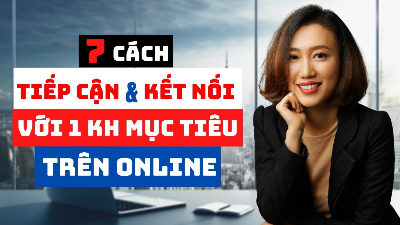 7 Cách Tiếp Cận Và Kết Nối Với 1 Khách Hàng Mục Tiêu Trên Online   Nguyen Yen Ly
