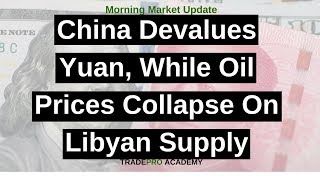 China devalues Yuan, while oil prices collapse on Libyan supply.
