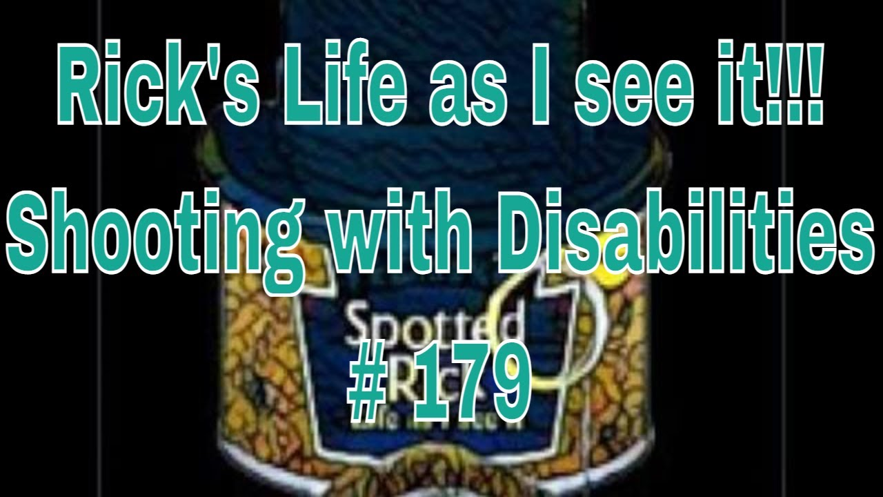 Rick's Life as I see it!!! Shooting with Disabilities # 179