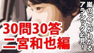 嵐の今がわかる!30問30答【二宮和也編】 チャンネル登録お願いします!...
