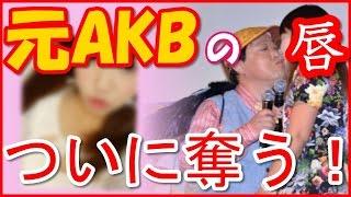 元AKB48とキス!!相手は野呂佳代?川崎希?増田有華?それとも鬼頭桃菜...