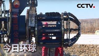 [今日环球]中俄东线天然气管道正式投产通气 管道工程有助中国持续获得稳定清洁能源| CCTV中文国际