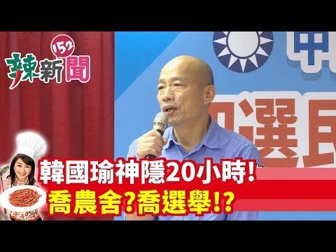 【辣新聞152】韓國瑜神隱20小時! 喬農舍?喬選舉!? 2019.07.22