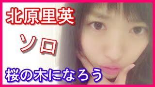 AKB48の北原里英さんがラジオで「桜の木になろう」をアカペラで歌ってい...