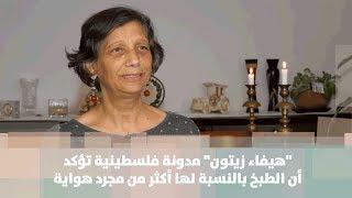 """"""" هيفاء زيتون"""" مدونة فلسطينية تؤكد أن الطبخ بالنسبة لها أكثر من مجرد هواية"""