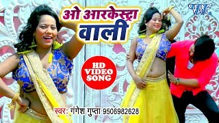 यू.पी बिहार के हर आर्केस्ट्रा में धूम मचाने वाला गाना - Oh Arkeshtra Wali - Gangesh Gupta
