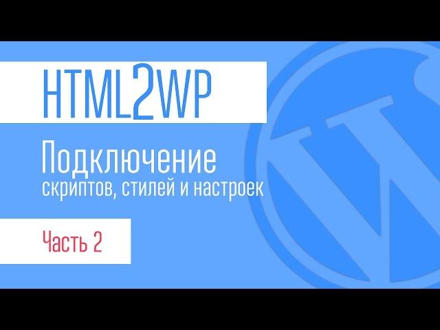 HTML2WP. Серия #2. Разбор файлов. Подключение стилей, скриптов настроек