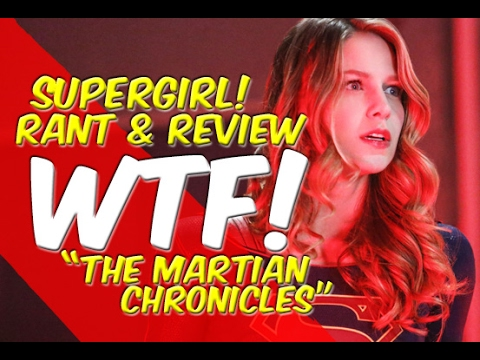 WTF! Really? The Martian Chronicles - Supergirl - Rant & Review!