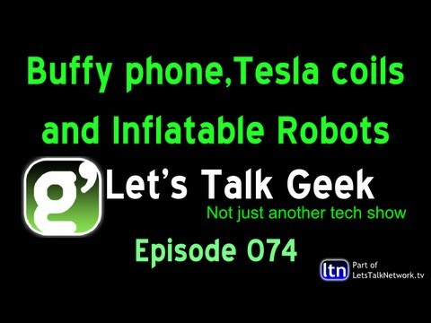 Buffy phone,Tesla coils and Inflatable Robots :Lets Talk Geek Episode 74
