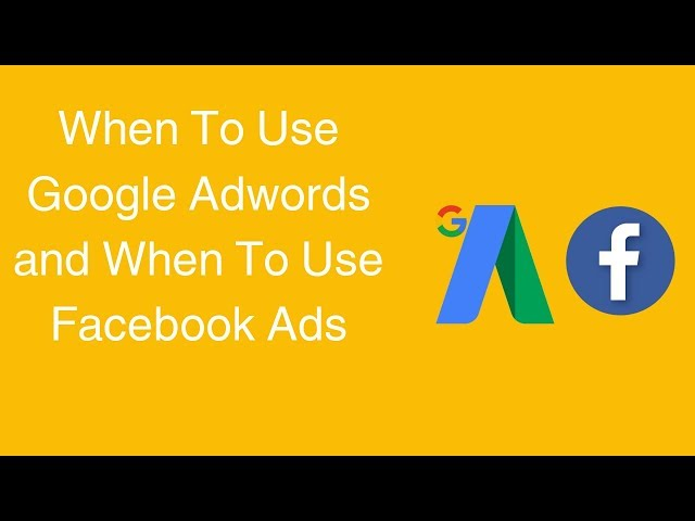 When To Use Google Adwords and When To Use Facebook Ads