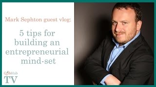 5 tips for building an entrepreneurial mind-set: Mark Sephton guest vlog