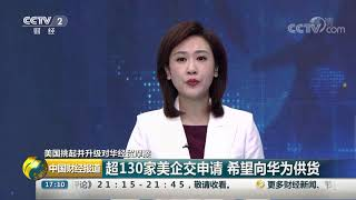 [中国财经报道]美国挑起并升级对华经贸摩擦 超130家美企交申请 希望向华为供货  CCTV财经