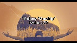 "6-30-19 ""Father Worship"" Psalm 128 – Dan Mickelson"