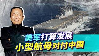 美國海軍打算發展小型航母對付中國,中國還要發展十萬噸航母嗎?【罗富强】