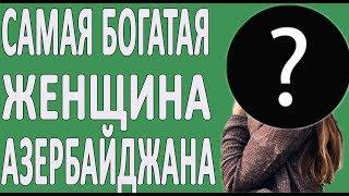 Кто самая богатая азербайджанка в мире?