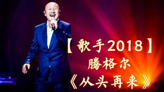 HD高清音质 【歌手2018】 腾格尔  -《从头再来》 无杂音清晰版本