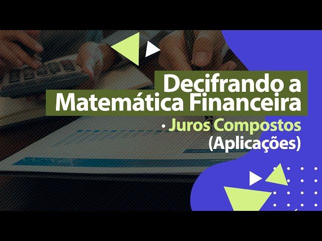 JUROS COMPOSTOS (Aplicações) - Matemática Financeira