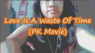Love is a Waste of time - PK Movie (COVER/PARODY)