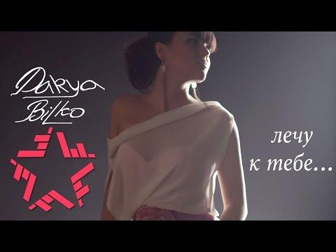 Смотреть клип Дарья Билько (DARYA BILKO) - Лечу к тебе онлайн бесплатно в качестве