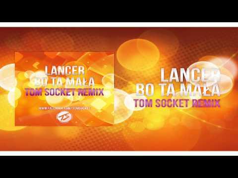 Lancer - Bo ta mała ( TOM SOCKET REMIX )