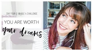 You Are WORTH Your DREAMS △ Day Four △ Whole 4 Challenge