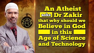 An Atheist Asks Dr Zakir that why should we Believe in God in this Age of Science and Technology
