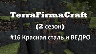 TerraFirmaCraft 1.7.10 (2 сезон) №16 Касная сталь и ВЕДРО)))