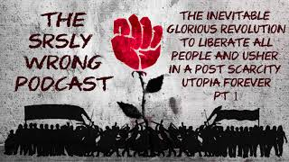 The inevitable glorious revolution for a post scarcity utopia forever SRSLY WRONG EP 176 TEASER
