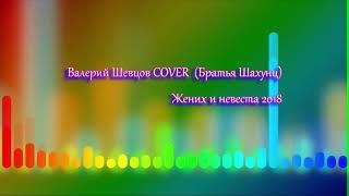 Валерий Шевцов COVER (Братья Шахунц) - Жених и невеста 2018