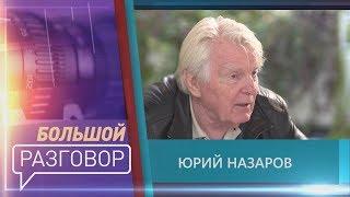 Большой разговор с Юрием Назаровым