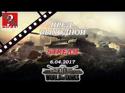 Stream World Of Tanks 6 апреля 2017 года. Пред выходной