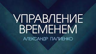 Управление временем. Александр Палиенко.