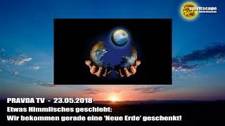 Etwas Himmlisches geschieht: Wir bekommen gerade eine neue Erde... – Pravda TV – 23.05.2018