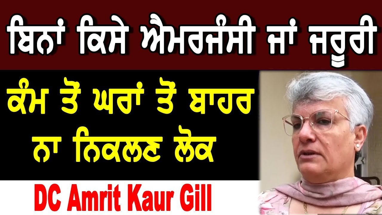 ਬਿਨਾਂ ਕਿਸੇ ਐਮਰਜੰਸੀ ਜਾਂ ਜਰੂਰੀ ਕੰਮ ਤੋਂ ਘਰਾਂ ਤੋਂ ਬਾਹਰ ਨਾ ਨਿਕਲਣ ਲੋਕ DC Amrit Kaur Gill