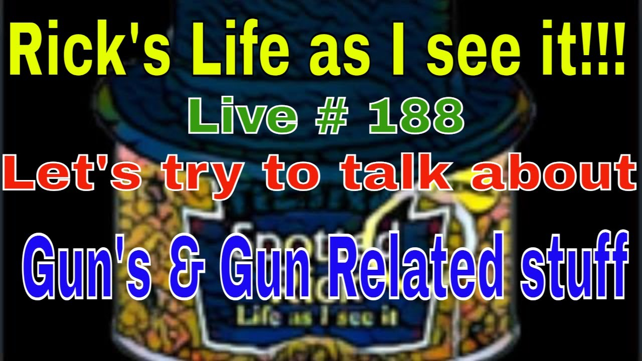 Rick's Life as I see it!!! Live # 188 Lets try to talk Guns & Gun Related LOL