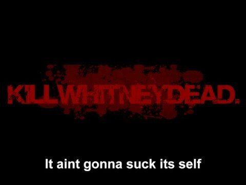 killwhitneydead suck aint itself It gonna