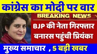 भाजपा के नेता हुए गिरफ्तार । बनारस पहुंची Priyanka Gandhi, Congress BJP in 2019 loksabha election .