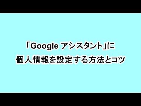 「Google アシスタント」に個人情報を設定する方法コツ