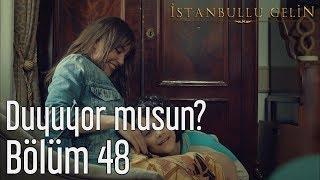 İstanbullu Gelin 48. Bölüm - Duyuyor musun?