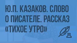 "Ю.П. Казаков. Слово о писателе. Рассказ ""Тихое утро"". Видеоурок по литературе 7 класс"
