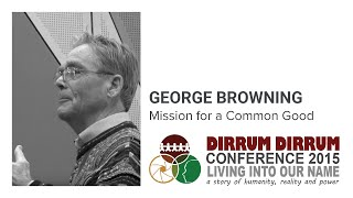 George Browning | Mission for a Common Good | Dirrum Dirrum Conference 2015