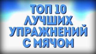 ТОП 10 ЛУЧШИХ УПРАЖНЕНИЙ С МЯЧОМ | TOP 10 BEST EXERCISES WITH A BALL