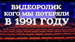 ВИДЕОРОЛИК КОГО МЫ ПОТЕРЯЛИ В 1991 ГОДУ (ЧАСТЬ№1)