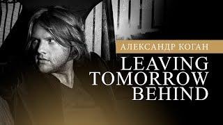 Александр Коган - Leaving Tomorrow Behind (Official video)