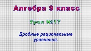 Алгебра 9 класс (Урок№17 - Дробные рациональные уравнения.)