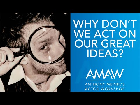 Why Don't We Act On Our Great Ideas? -- Anthony Meindl Acting Lesson