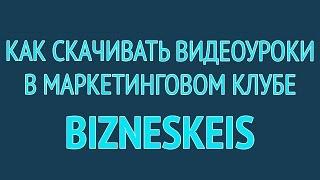 Как скачивать видеоуроки в маркетинговом клубе BiznesKeis
