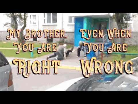 My Brother...You are Right...Even when You are Wrong...